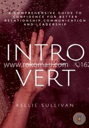 Introvert: A Comprehensive Guide to Confidence for Better Relationship,communication, and Leadership