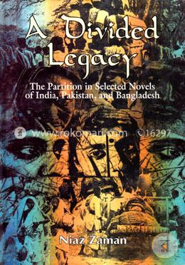 A Divided Legacy - The Partition in Selected Novels of India, Pakistan and Bangladesh