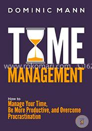 Time Management: How to Manage Your Time, Be More Productive, and Overcome Procrastination